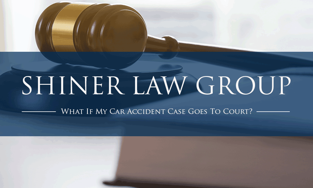 What If My Car Accident Case Goes To Court Shiner Law Group